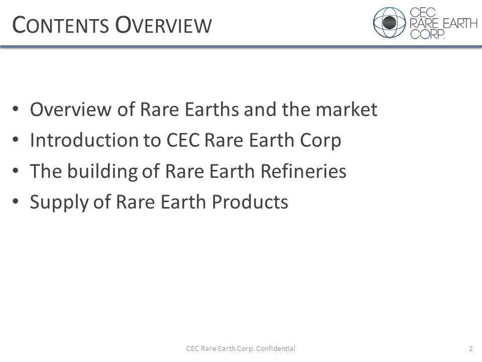 C ONTENTS O VERVIEW Overview of Rare Earths and the market Introduction to CEC Rare Earth Corp The building of Rare Earth Refineries Supply of Rare Ea