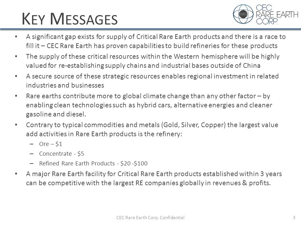 K EY M ESSAGES A significant gap exists for supply of Critical Rare Earth products and there is a race to fill it – CEC Rare Earth has proven capabili
