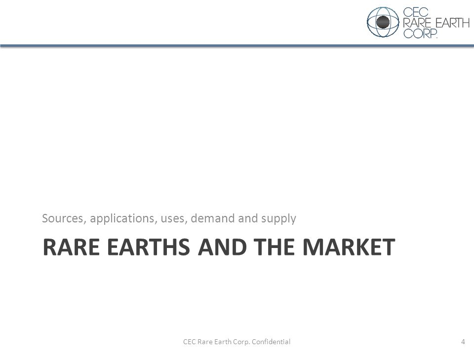RARE EARTHS AND THE MARKET Sources, applications, uses, demand and supply CEC Rare Earth Corp. Confidential4