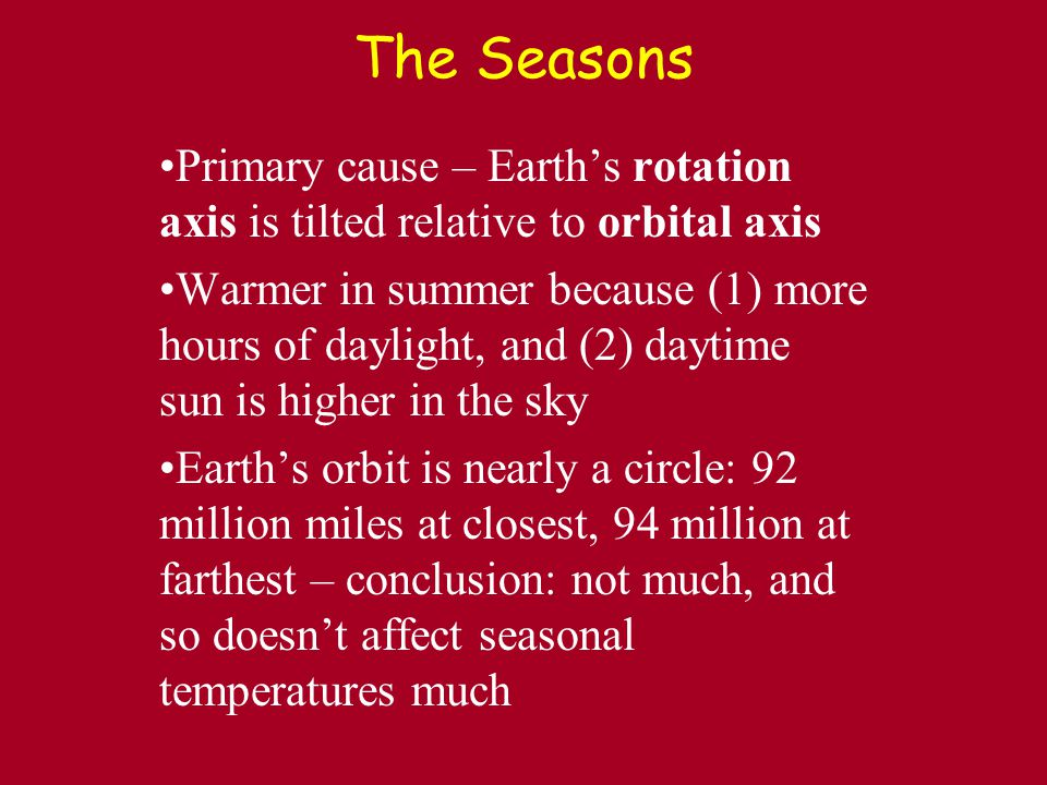 The Seasons Primary cause – Earth's rotation axis is tilted relative to orbital axis Warmer in summer because (1) more hours of daylight, and (2) daytime sun is higher in the sky Earth's orbit is nearly a circle: 92 million miles at closest, 94 million at farthest – conclusion: not much, and so doesn't affect seasonal temperatures much