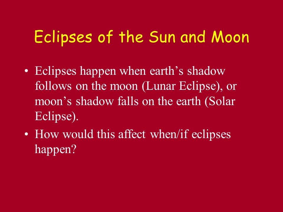 Eclipses of the Sun and Moon Eclipses happen when earth's shadow follows on the moon (Lunar Eclipse), or moon's shadow falls on the earth (Solar Eclipse).