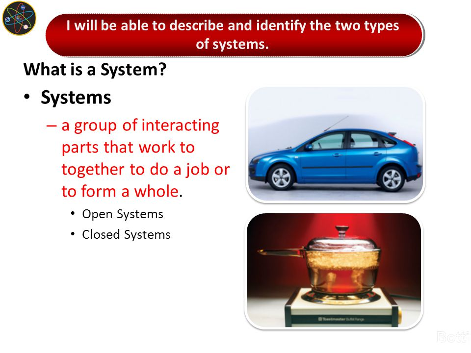 What is a System? Systems – a group of interacting parts that work to together to do a job or to form a whole. Open Systems Closed Systems I will be a