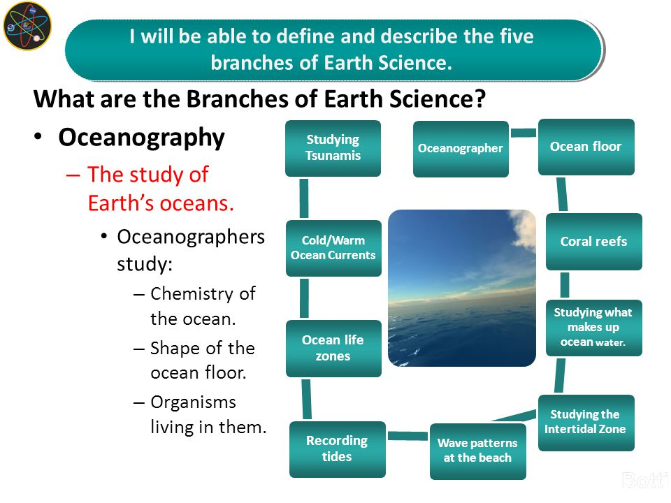 What are the Branches of Earth Science? Oceanography – The study of Earth's oceans. Oceanographers study: – Chemistry of the ocean. – Shape of the oce