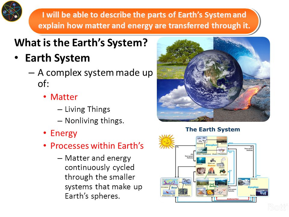What is the Earth's System? Earth System – A complex system made up of: Matter – Living Things – Nonliving things. Energy Processes within Earth's – M