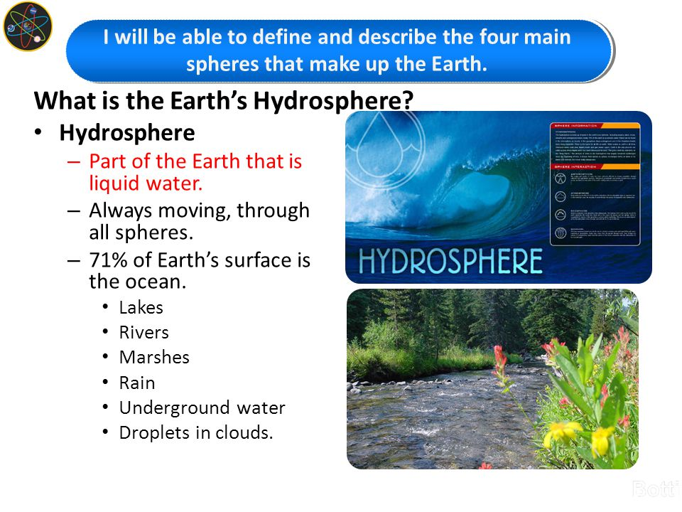 What is the Earth's Hydrosphere? Hydrosphere – Part of the Earth that is liquid water. – Always moving, through all spheres. – 71% of Earth's surface