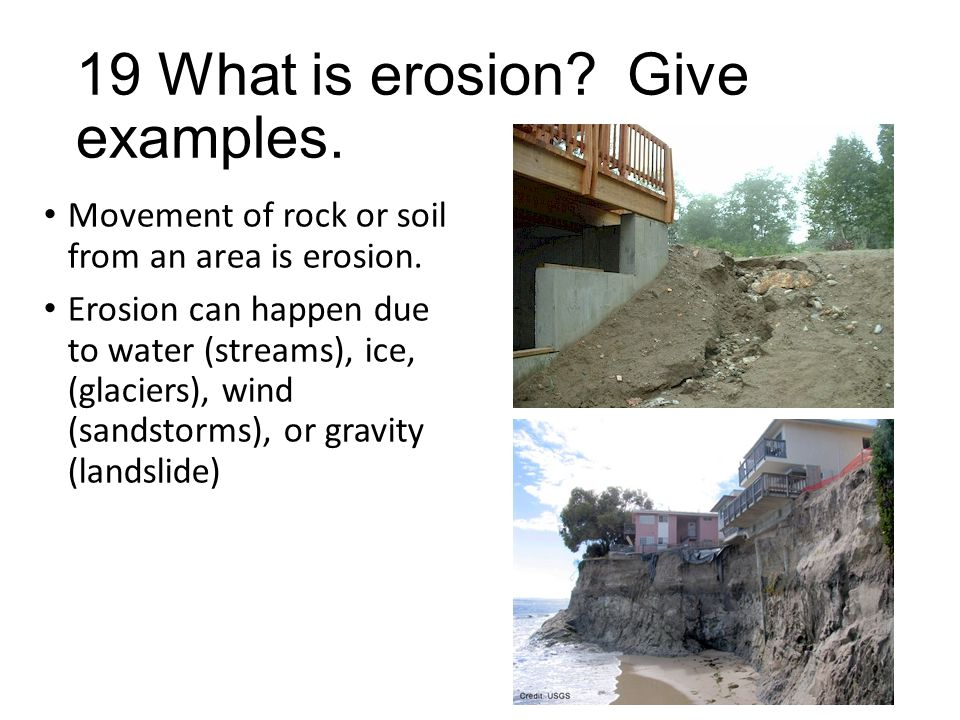 19 What is erosion? Give examples. Movement of rock or soil from an area is erosion. Erosion can happen due to water (streams), ice, (glaciers), wind