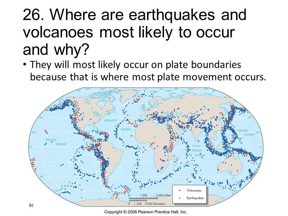 26. Where are earthquakes and volcanoes most likely to occur and why? They will most likely occur on plate boundaries because that is where most plate