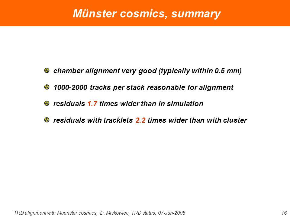 TRD alignment with Muenster cosmics, D. Miskowiec, TRD status, 07-Jun-200816 Münster cosmics, summary chamber alignment very good (typically within 0.
