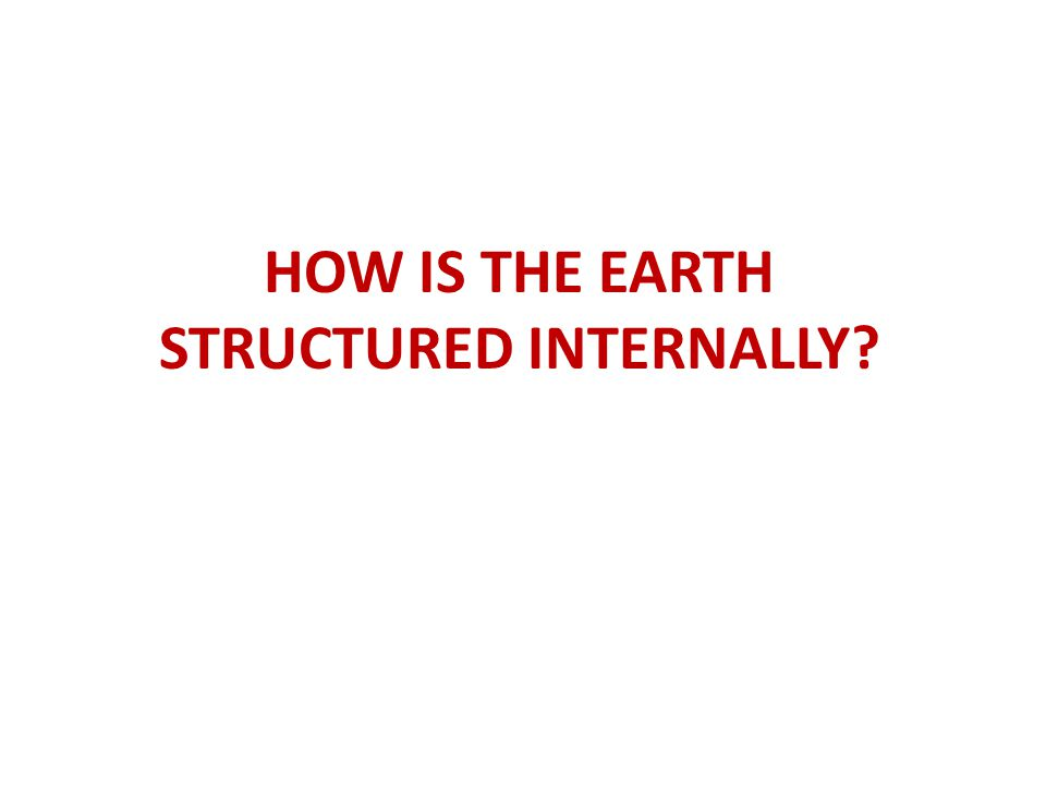 HOW IS THE EARTH STRUCTURED INTERNALLY?
