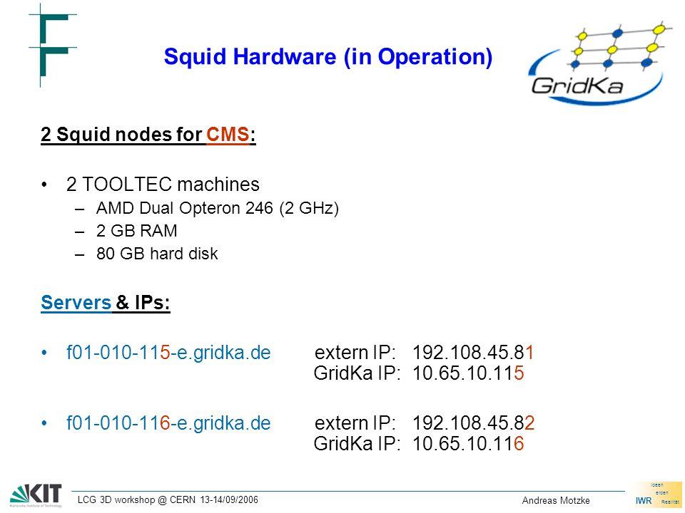 IWR Ideen erden Realität LCG 3D workshop @ CERN 13-14/09/2006 Andreas Motzke Squid Hardware (in Operation) 2 Squid nodes for CMS: 2 TOOLTEC machines –AMD Dual Opteron 246 (2 GHz) –2 GB RAM –80 GB hard disk Servers & IPs: f01-010-115-e.gridka.deextern IP: 192.108.45.81 GridKa IP: 10.65.10.115 f01-010-116-e.gridka.deextern IP: 192.108.45.82 GridKa IP: 10.65.10.116