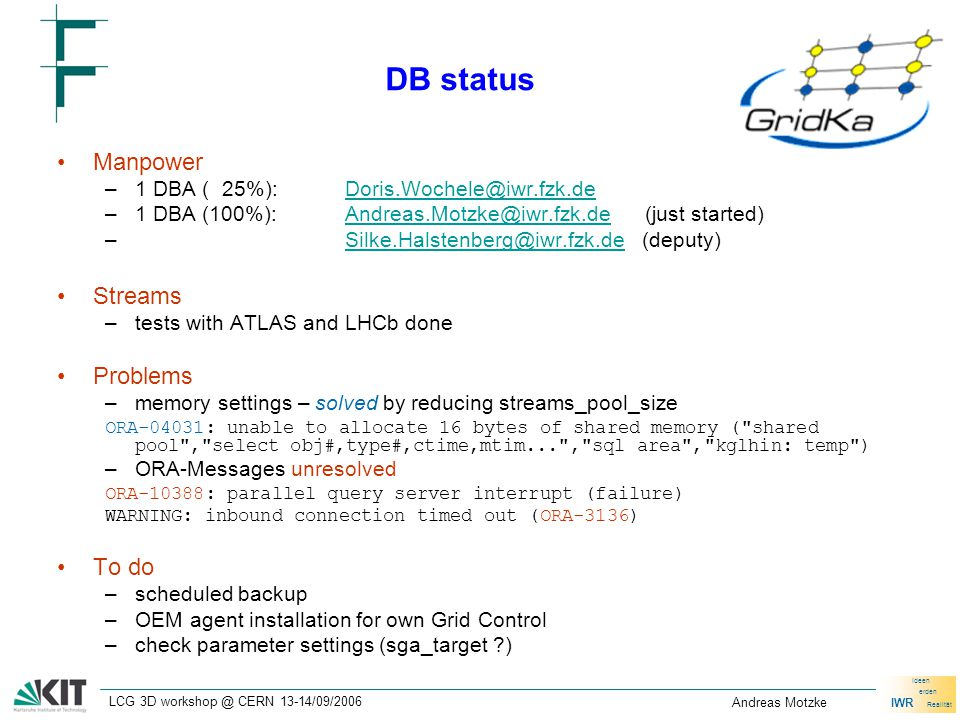 IWR Ideen erden Realität LCG 3D workshop @ CERN 13-14/09/2006 Andreas Motzke DB status Manpower –1 DBA ( 25%):Doris.Wochele@iwr.fzk.deDoris.Wochele@iwr.fzk.de –1 DBA (100%):Andreas.Motzke@iwr.fzk.de (just started)Andreas.Motzke@iwr.fzk.de – Silke.Halstenberg@iwr.fzk.de (deputy)Silke.Halstenberg@iwr.fzk.de Streams –tests with ATLAS and LHCb done Problems –memory settings – solved by reducing streams_pool_size ORA-04031: unable to allocate 16 bytes of shared memory ( shared pool , select obj#,type#,ctime,mtim... , sql area , kglhin: temp ) –ORA-Messages unresolved ORA-10388: parallel query server interrupt (failure) WARNING: inbound connection timed out (ORA-3136) To do –scheduled backup –OEM agent installation for own Grid Control –check parameter settings (sga_target )