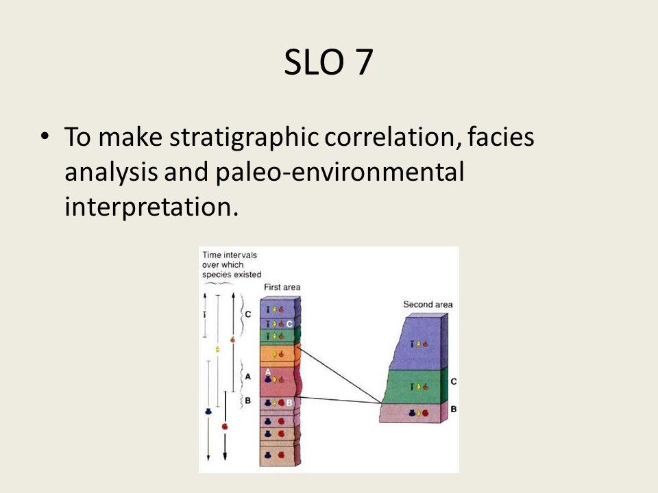 SLO 7 To make stratigraphic correlation, facies analysis and paleo-environmental interpretation.