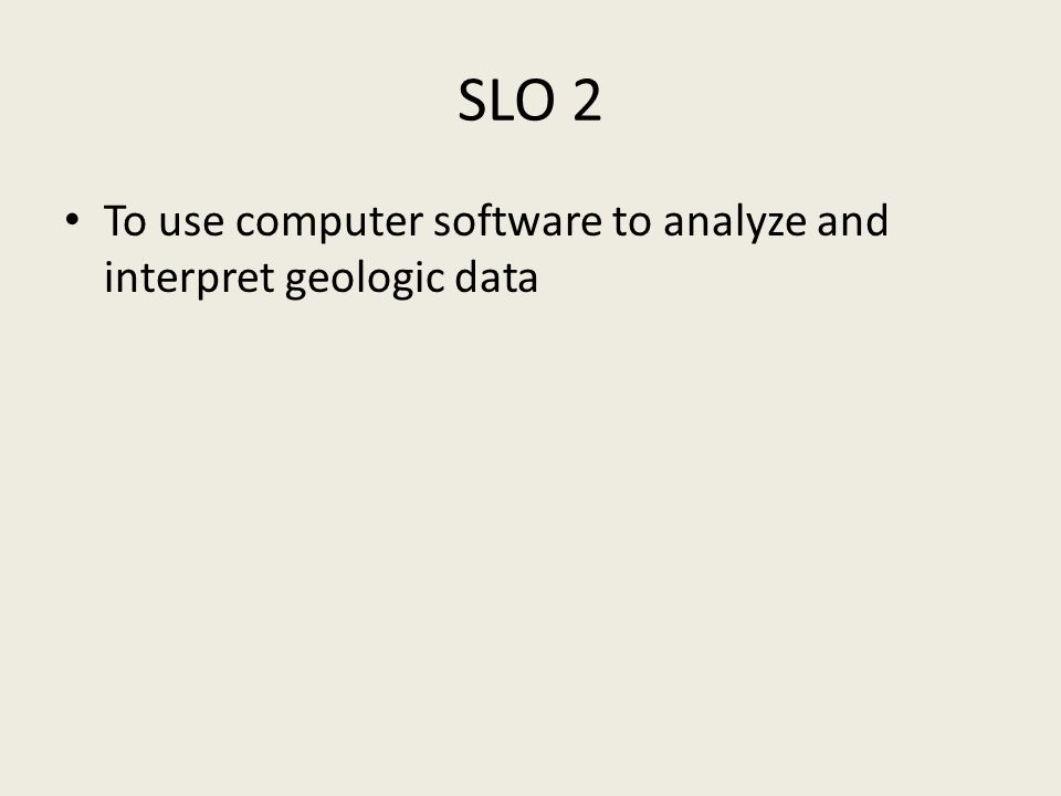 SLO 2 To use computer software to analyze and interpret geologic data