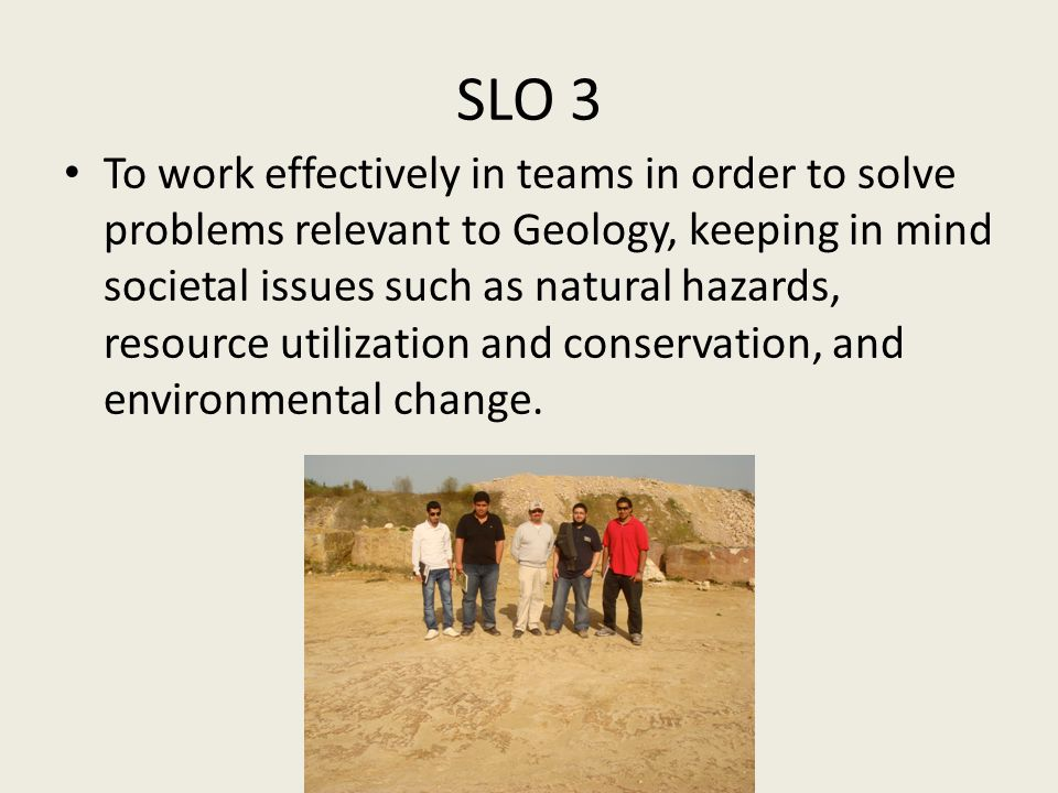 SLO 3 To work effectively in teams in order to solve problems relevant to Geology, keeping in mind societal issues such as natural hazards, resource u
