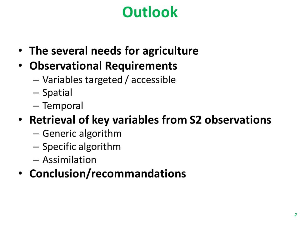 Outlook The several needs for agriculture Observational Requirements – Variables targeted / accessible – Spatial – Temporal Retrieval of key variables from S2 observations – Generic algorithm – Specific algorithm – Assimilation Conclusion/recommandations 2