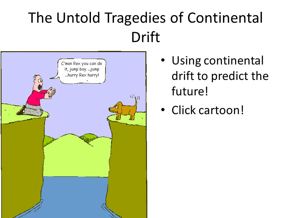 The Untold Tragedies of Continental Drift Using continental drift to predict the future! Click cartoon!