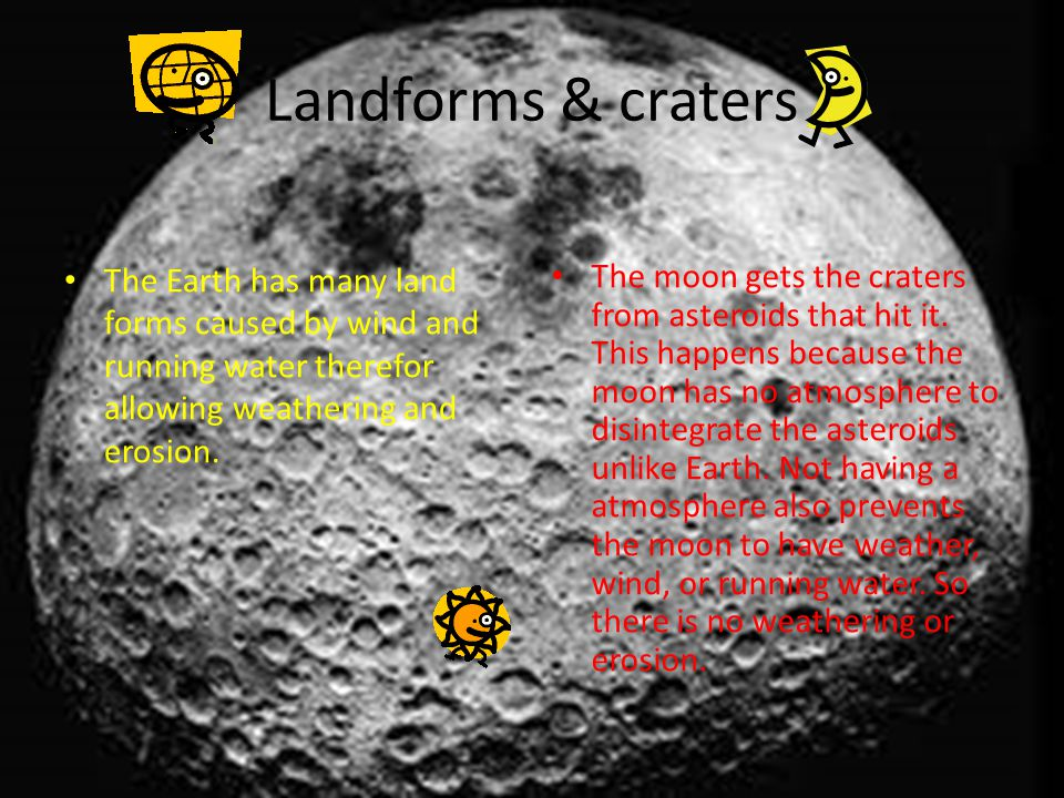 Landforms & craters The Earth has many land forms caused by wind and running water therefor allowing weathering and erosion. The moon gets the craters