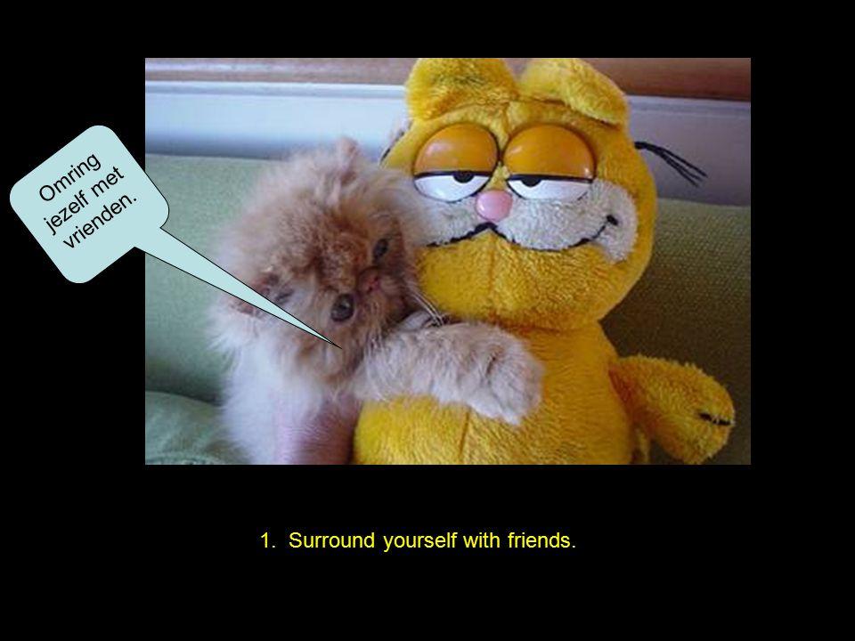 1. Surround yourself with friends. Omring jezelf met vrienden.