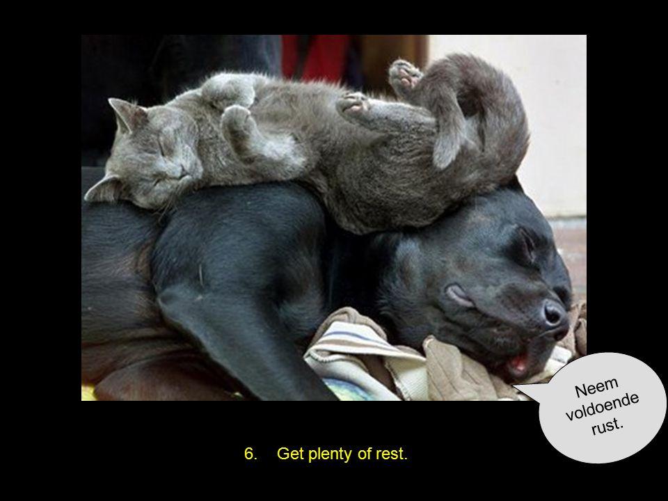 6. Get plenty of rest. Neem voldoende rust.