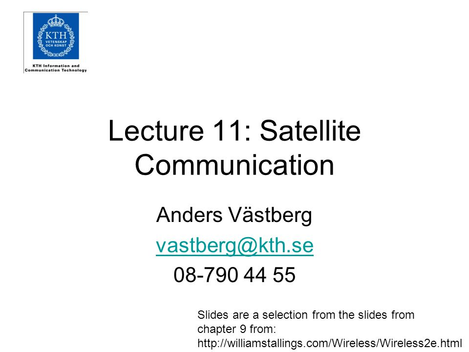 Lecture 11: Satellite Communication Anders Västberg vastberg@kth.se 08-790 44 55 Slides are a selection from the slides from chapter 9 from: http://williamstallings.com/Wireless/Wireless2e.html