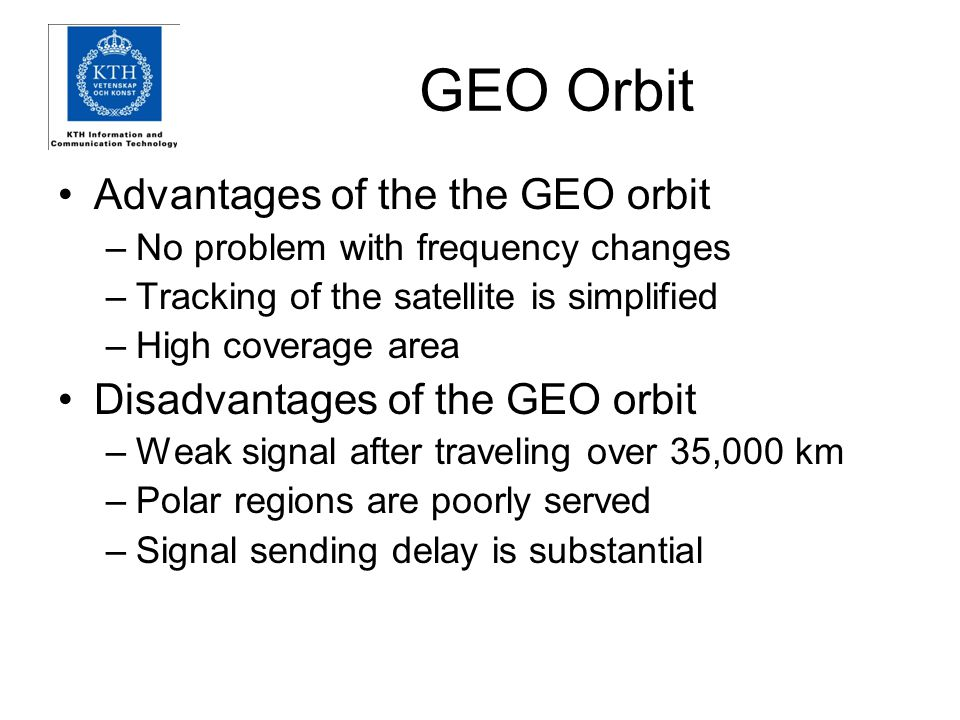 GEO Orbit Advantages of the the GEO orbit –No problem with frequency changes –Tracking of the satellite is simplified –High coverage area Disadvantages of the GEO orbit –Weak signal after traveling over 35,000 km –Polar regions are poorly served –Signal sending delay is substantial
