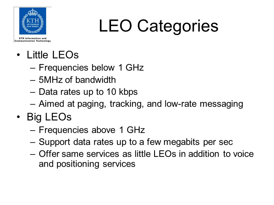 LEO Categories Little LEOs –Frequencies below 1 GHz –5MHz of bandwidth –Data rates up to 10 kbps –Aimed at paging, tracking, and low-rate messaging Big LEOs –Frequencies above 1 GHz –Support data rates up to a few megabits per sec –Offer same services as little LEOs in addition to voice and positioning services