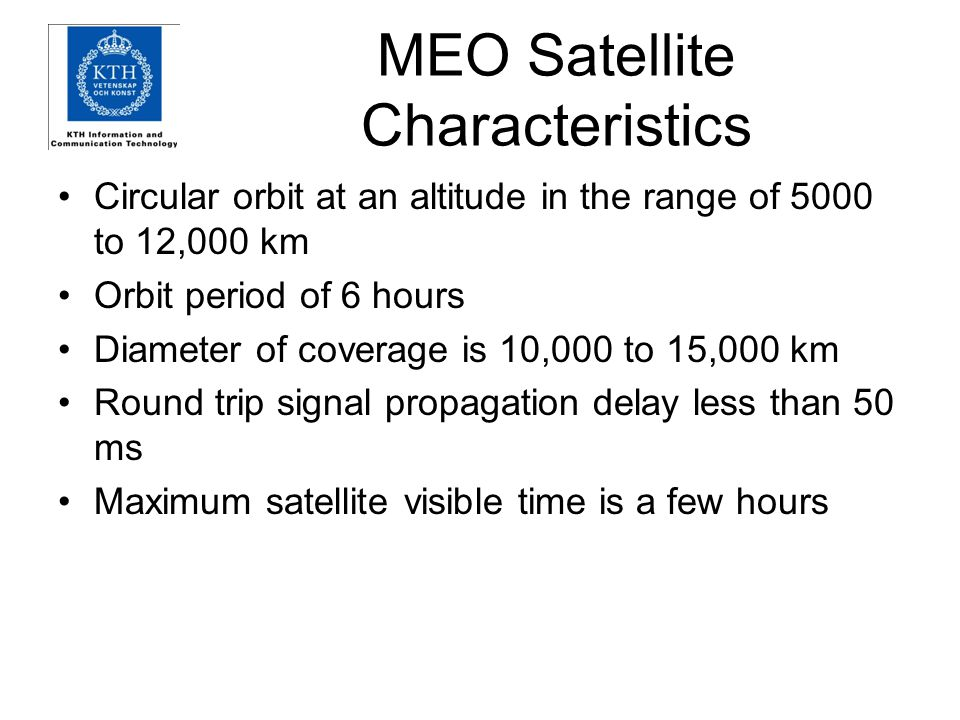 MEO Satellite Characteristics Circular orbit at an altitude in the range of 5000 to 12,000 km Orbit period of 6 hours Diameter of coverage is 10,000 t
