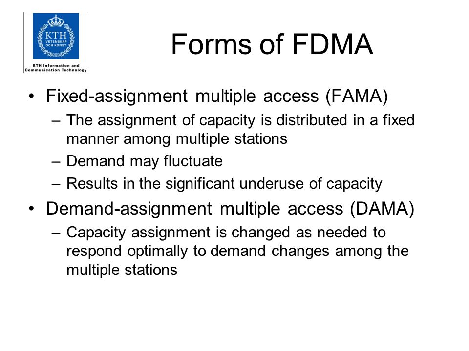 Forms of FDMA Fixed-assignment multiple access (FAMA) –The assignment of capacity is distributed in a fixed manner among multiple stations –Demand may fluctuate –Results in the significant underuse of capacity Demand-assignment multiple access (DAMA) –Capacity assignment is changed as needed to respond optimally to demand changes among the multiple stations
