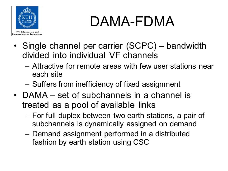 DAMA-FDMA Single channel per carrier (SCPC) – bandwidth divided into individual VF channels –Attractive for remote areas with few user stations near each site –Suffers from inefficiency of fixed assignment DAMA – set of subchannels in a channel is treated as a pool of available links –For full-duplex between two earth stations, a pair of subchannels is dynamically assigned on demand –Demand assignment performed in a distributed fashion by earth station using CSC