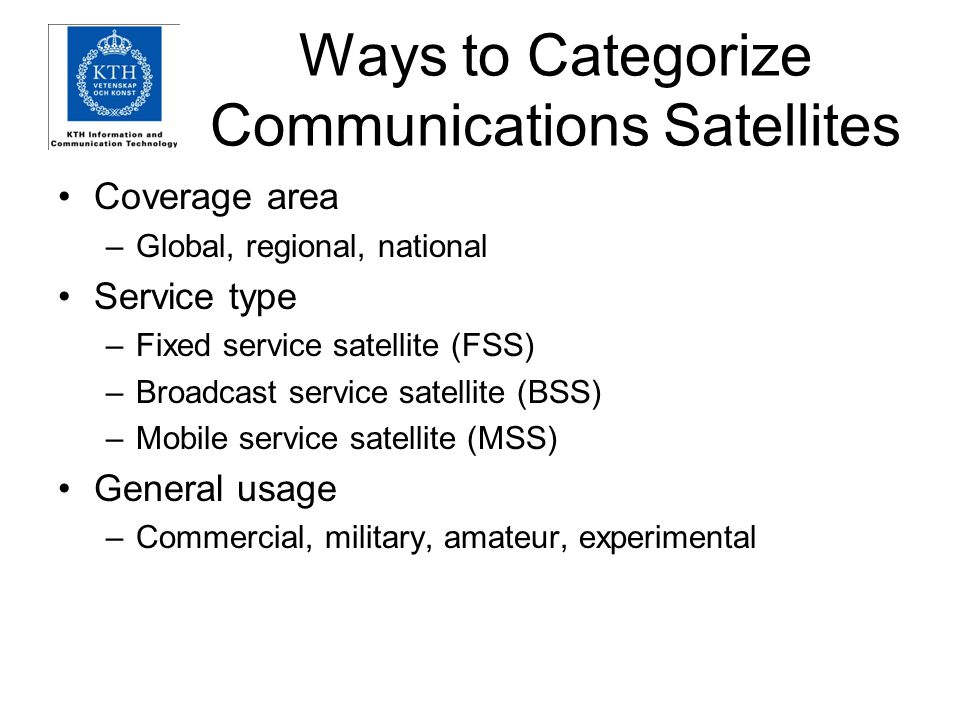 Ways to Categorize Communications Satellites Coverage area –Global, regional, national Service type –Fixed service satellite (FSS) –Broadcast service