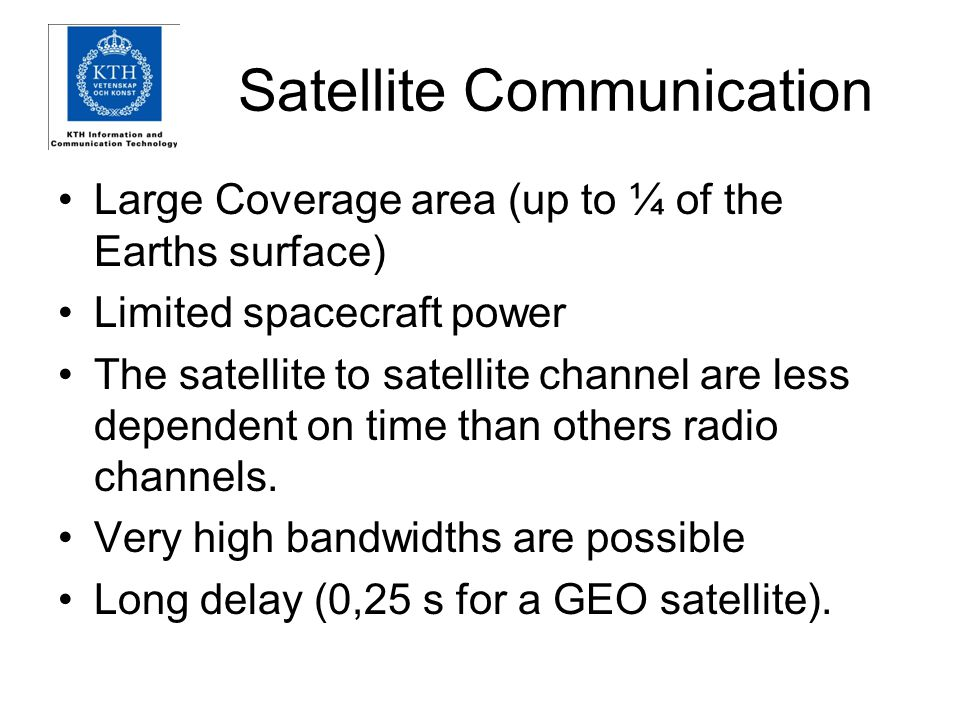 Satellite Communication Large Coverage area (up to ¼ of the Earths surface) Limited spacecraft power The satellite to satellite channel are less dependent on time than others radio channels.