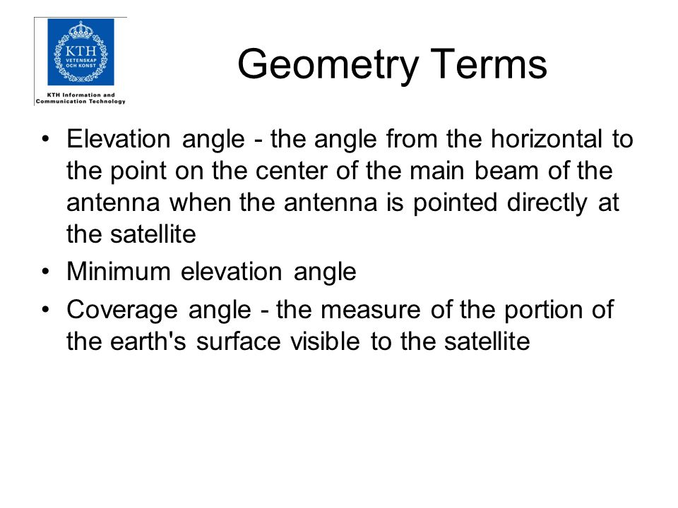Geometry Terms Elevation angle - the angle from the horizontal to the point on the center of the main beam of the antenna when the antenna is pointed directly at the satellite Minimum elevation angle Coverage angle - the measure of the portion of the earth s surface visible to the satellite