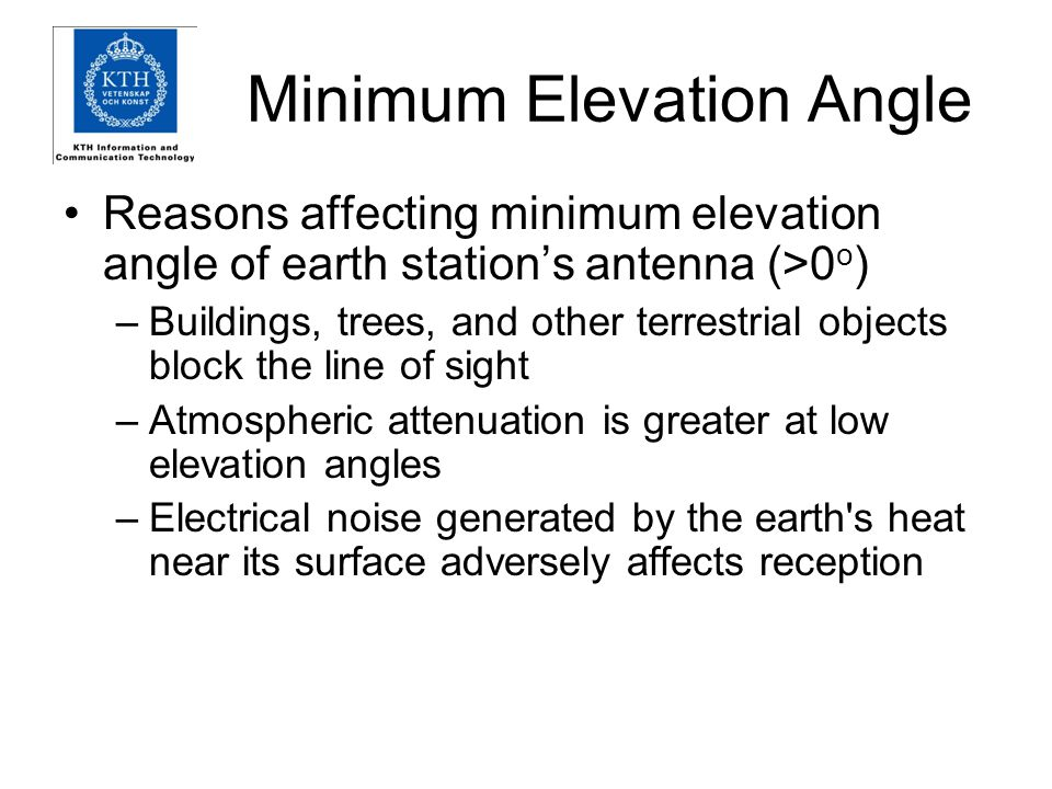 Minimum Elevation Angle Reasons affecting minimum elevation angle of earth station's antenna (>0 o ) –Buildings, trees, and other terrestrial objects block the line of sight –Atmospheric attenuation is greater at low elevation angles –Electrical noise generated by the earth s heat near its surface adversely affects reception