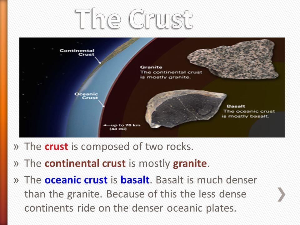 » The crust is composed of two rocks. » The continental crust is mostly granite. » The oceanic crust is basalt. Basalt is much denser than the granite