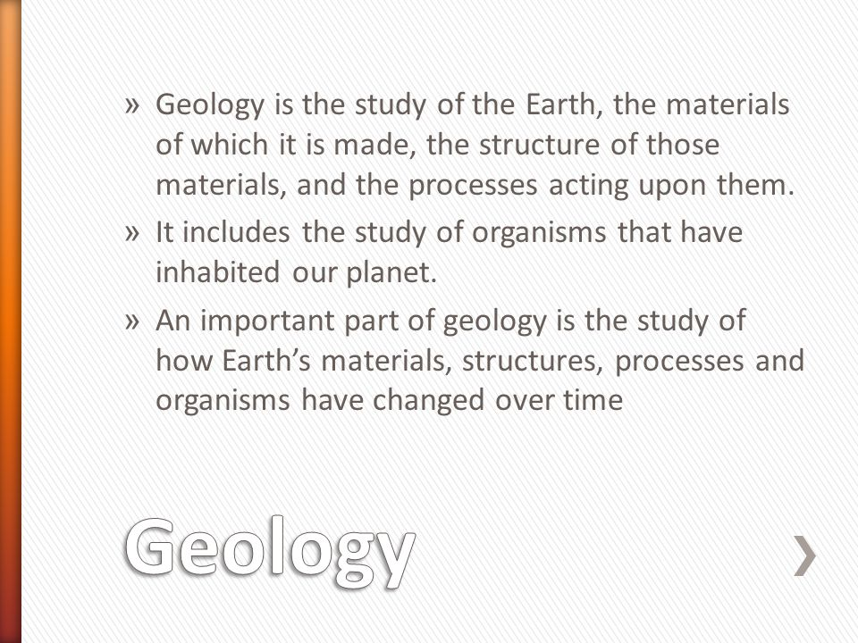 » Geology is the study of the Earth, the materials of which it is made, the structure of those materials, and the processes acting upon them. » It inc