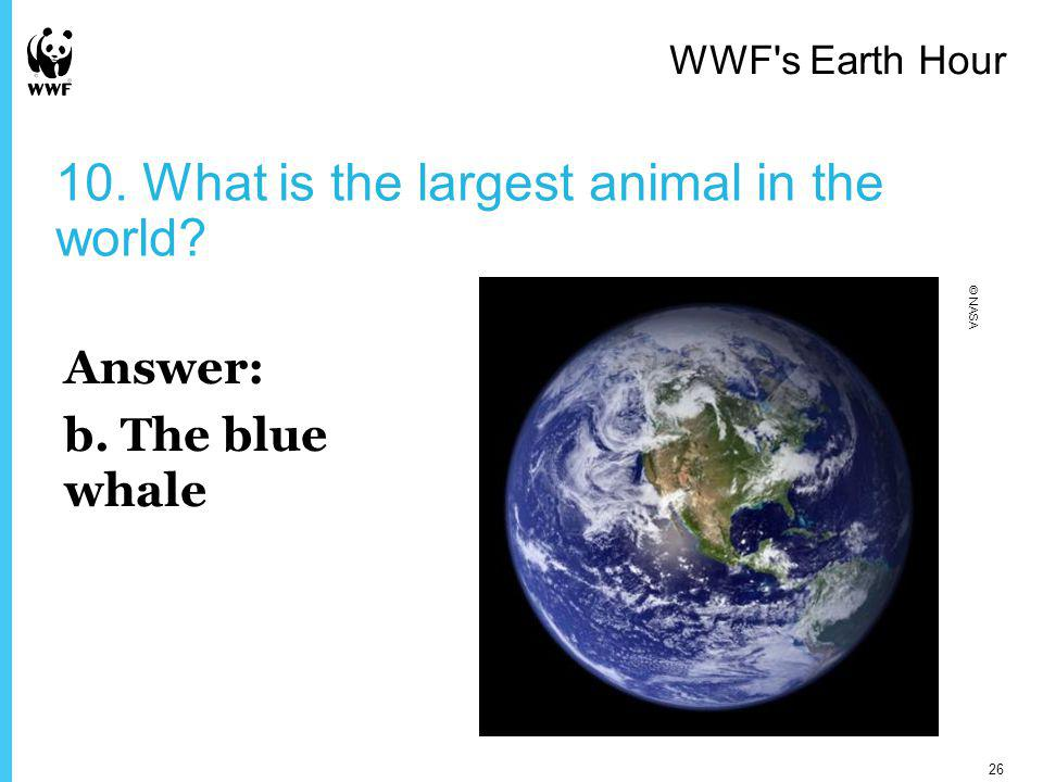 10. What is the largest animal in the world? Answer: b. The blue whale WWF s Earth Hour 26 © NASA