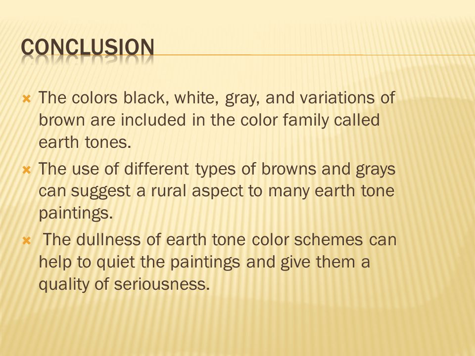  The colors black, white, gray, and variations of brown are included in the color family called earth tones.