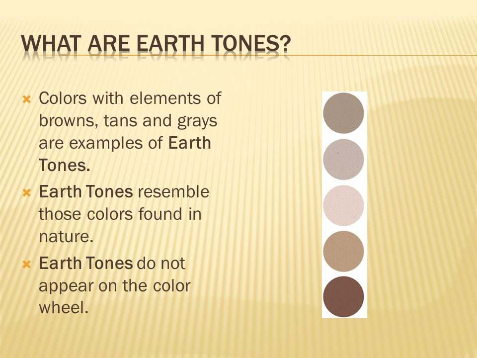  Colors with elements of browns, tans and grays are examples of Earth Tones.