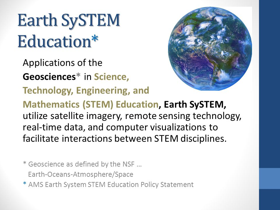 Earth SySTEM Education* Applications of the Geosciences* in Science, Technology, Engineering, and Mathematics (STEM) Education, Earth SySTEM, utilize satellite imagery, remote sensing technology, real-time data, and computer visualizations to facilitate interactions between STEM disciplines.