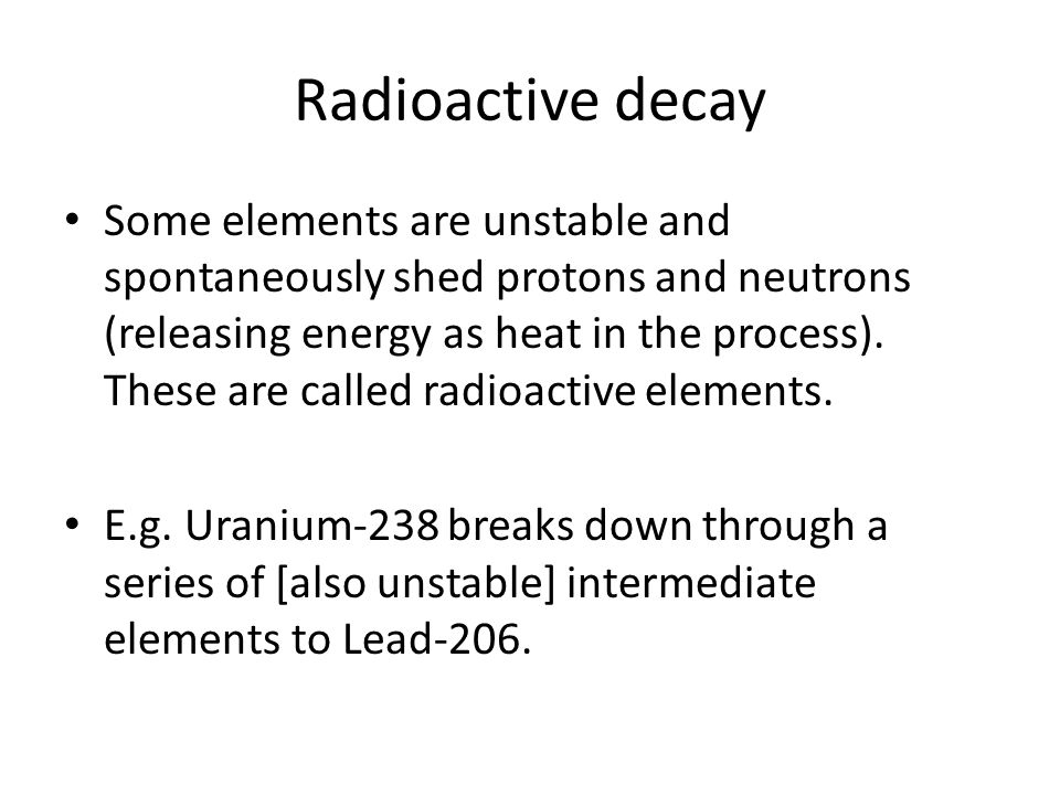 Radioactive decay Some elements are unstable and spontaneously shed protons and neutrons (releasing energy as heat in the process).