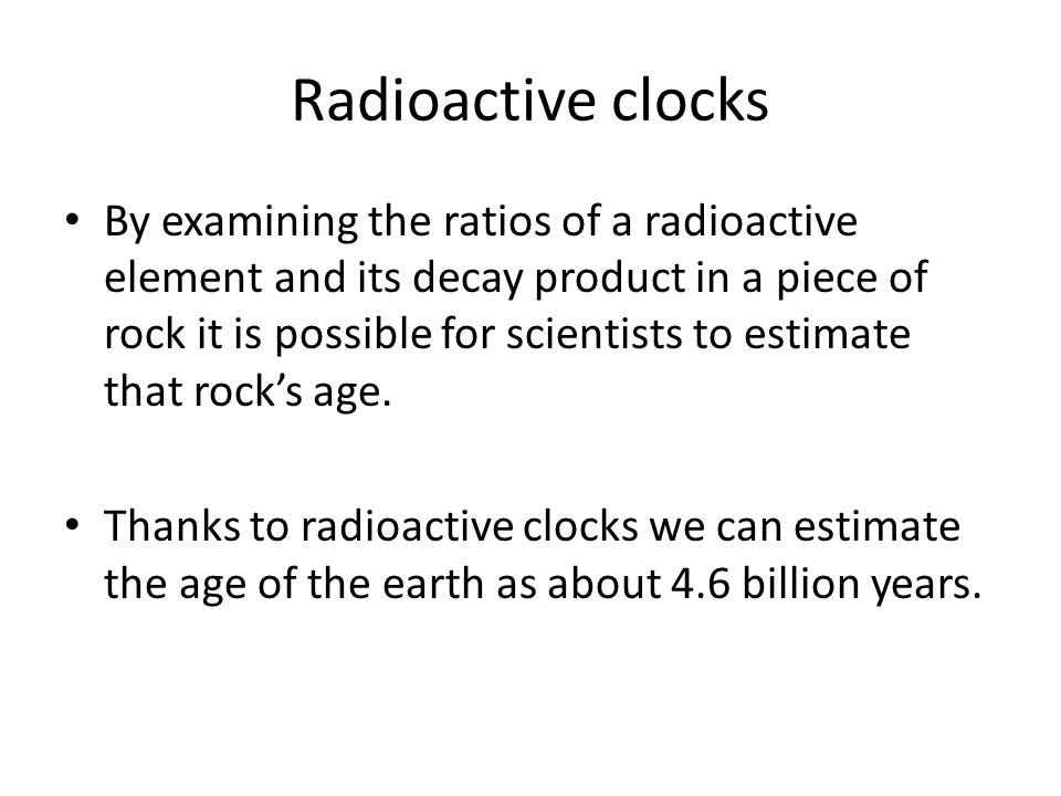 Radioactive clocks By examining the ratios of a radioactive element and its decay product in a piece of rock it is possible for scientists to estimate that rock's age.
