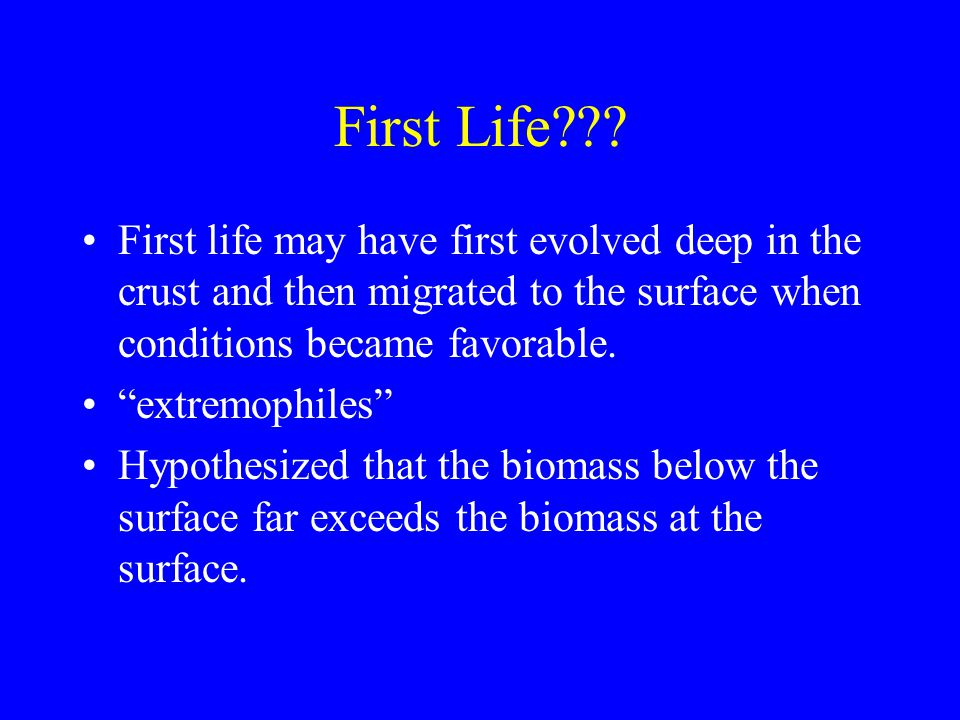 """First Life??? First life may have first evolved deep in the crust and then migrated to the surface when conditions became favorable. """"extremophiles"""" H"""