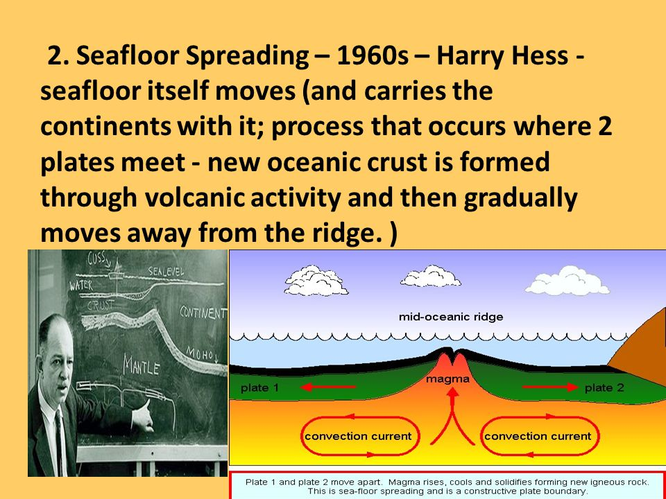 2. Seafloor Spreading – 1960s – Harry Hess - seafloor itself moves (and carries the continents with it; process that occurs where 2 plates meet - new