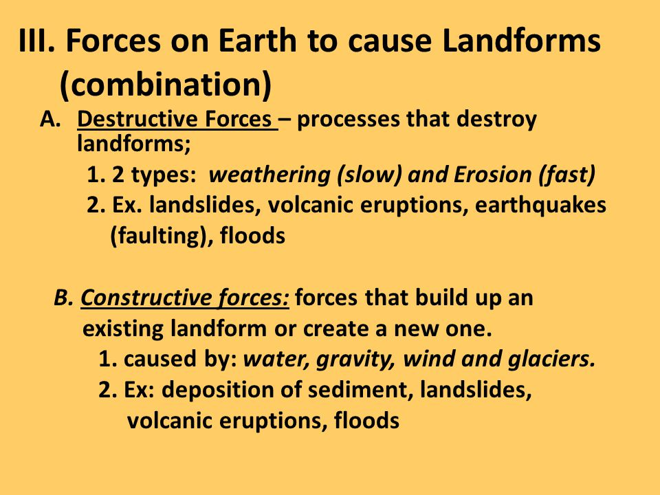 III. Forces on Earth to cause Landforms (combination) A.Destructive Forces – processes that destroy landforms; 1. 2 types: weathering (slow) and Erosi