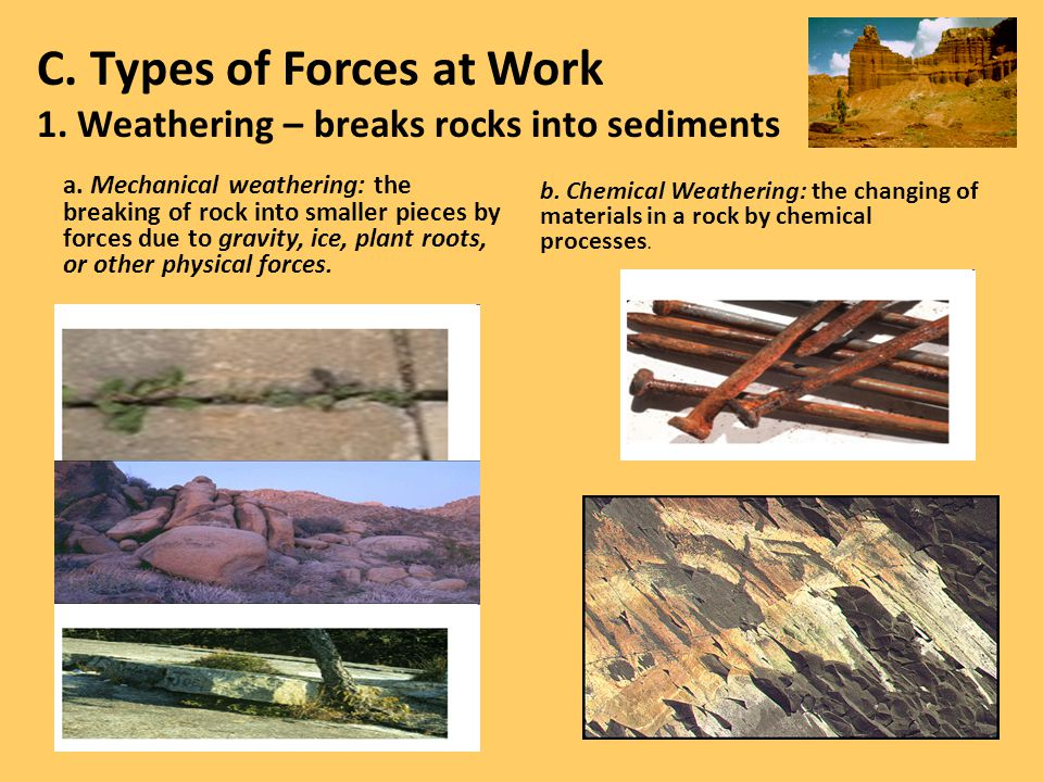 C. Types of Forces at Work 1. Weathering – breaks rocks into sediments a. Mechanical weathering: the breaking of rock into smaller pieces by forces du