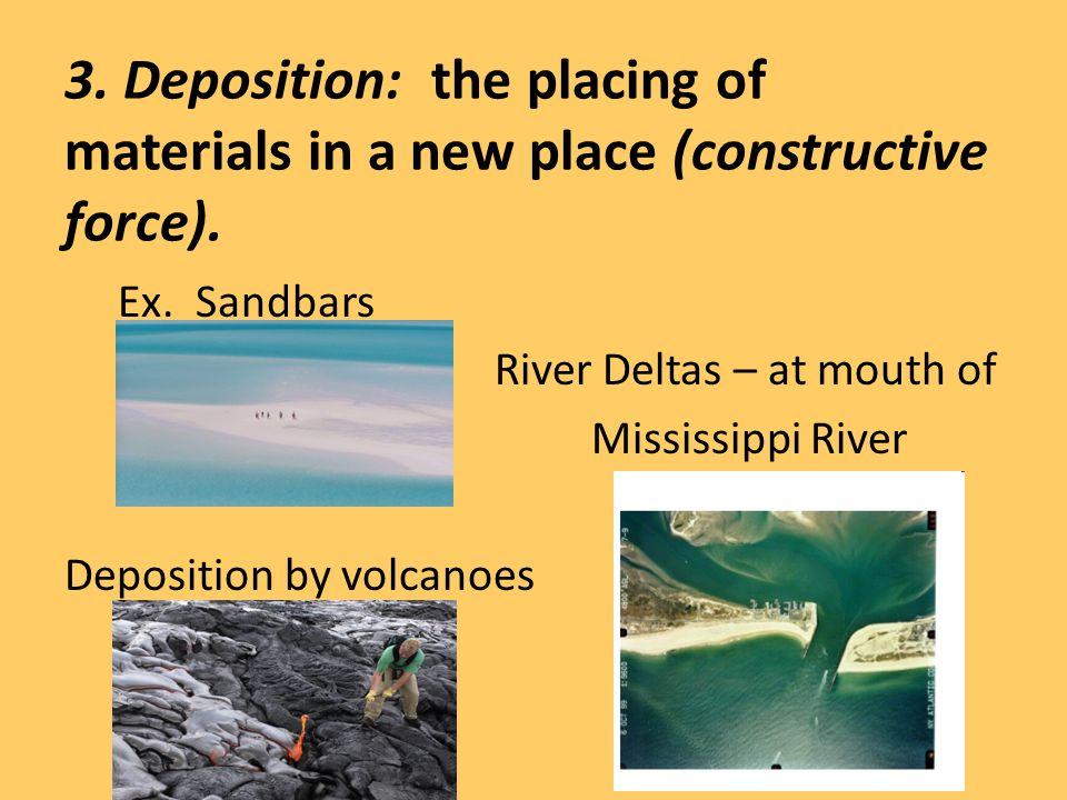 3. Deposition: the placing of materials in a new place (constructive force). Ex. Sandbars River Deltas – at mouth of Mississippi River Deposition by v