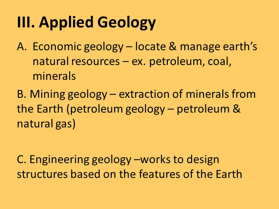 III. Applied Geology A.Economic geology – locate & manage earth's natural resources – ex. petroleum, coal, minerals B. Mining geology – extraction of