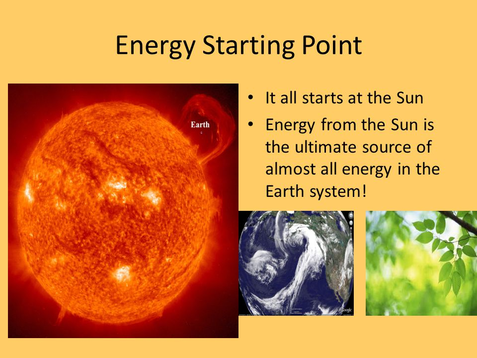 Energy Starting Point It all starts at the Sun Energy from the Sun is the ultimate source of almost all energy in the Earth system!