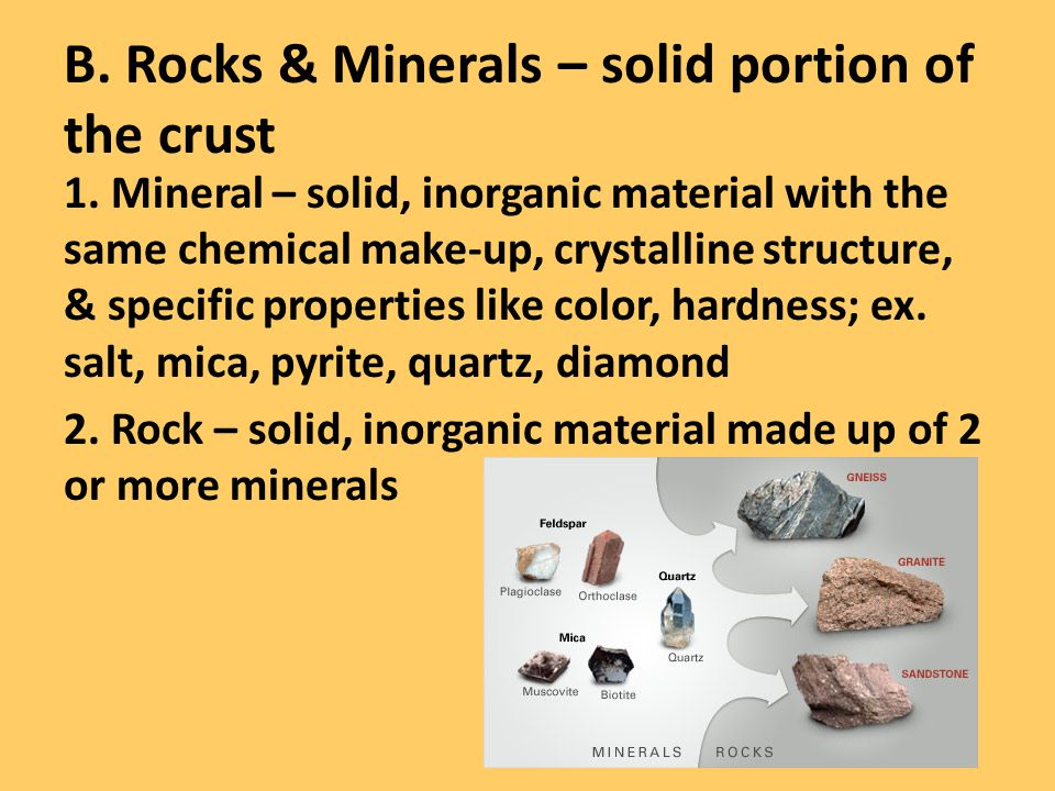 B. Rocks & Minerals – solid portion of the crust 1. Mineral – solid, inorganic material with the same chemical make-up, crystalline structure, & speci