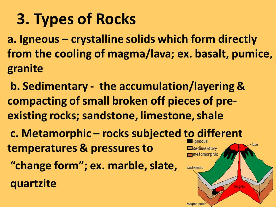 3. Types of Rocks a. Igneous – crystalline solids which form directly from the cooling of magma/lava; ex. basalt, pumice, granite b. Sedimentary - the